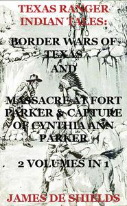 Texas Ranger Indian Tales: Border Wars of Texas And Massacre at Fort Parker & Capture of Cynthia Ann Parker 2 Volumes In 1