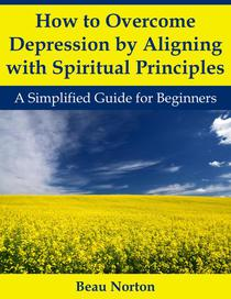 How to Overcome Depression by Aligning with Spiritual Principles: A Simplified Guide for Beginners
