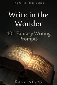 Write in the Wonder: 101 Fantasy Writing Prompts