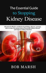 The Essential Guide to Stopping Kidney Disease: All-Natural Effective Method to Heal Kidney Disease, Manage, Slow or Stop the Progression of Incurable Kidney Disease and Improve Kidney Function