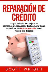 Reparación de crédito: La guía definitiva para mejorar su calificación crediticia, saldar deudas, ahorrar dinero y administrar sus finanzas personales de una manera libre de estrés
