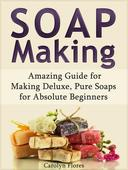 Soap Making: Amazing Guide for Making Deluxe, Pure Soaps for Absolute Beginners
