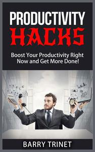 Productivity Hacks - Boost Your Productivity Right Now and Get More Done!