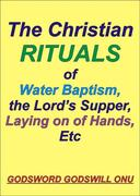 The Christian Rituals of Water Baptism, the Lord's Supper, Laying On Hands, Etc