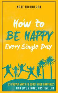 How to Be Happy Every Single Day: 63 Proven Ways to Boost Your Happiness and Live a More Positive Life