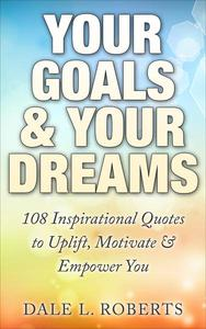 Your Goals & Your Dreams: 108 Inspirational Quotes to Uplift, Motivate & Empower You