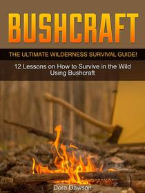 Bushcraft: The Ultimate Wilderness Survival Guide! 12 Lessons on How to Survive in the Wild Using Bushcraft