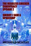 The Headless Chicken Conspiracy Episode 2 : Sheriff I saw a Spaceship