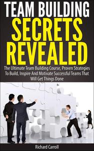 Team Building Secrets Revealed: The Ultimate Team Building Course, Proven Strategies To Build, Inspire And Motivate Successful Teams That Will Get Things Done