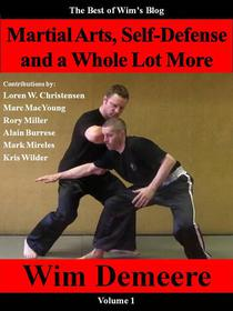 Martial Arts, Self-Defense and a Whole Lot More: The Best of Wim's Blog, Volume 1