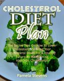 Cholesterol Diet Plan: The Secret Tips On How To Lower Cholesterol Or Bring Your Cholesterol Down For A Healthy Future By Maintaining High HDLCholesterol!