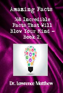 Amazing Facts – 368 Incredible Facts That Will Blow Your Mind - Book 2