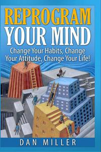Reprogram Your Mind - Change Your Habits, Change Your Attitude, Change Your Life!