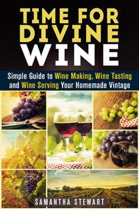 Time for Divine Wine: Simple Guide to Wine Making, Wine Tasting and Wine Serving Your Homemade Vintage