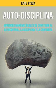 Auto-Disciplina: Aprender Maneras Reales De Construir El Autocontrol, La Disciplina Y La Confianza