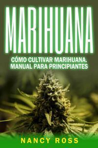 Marihuana: Cómo cultivar marihuana. Manual para principiantes
