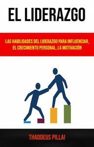El Liderazgo: Las Habilidades Del Liderazgo Para Influenciar, El Crecimiento Personal, La Motivación