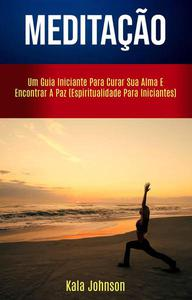 Meditação: Um Guia Iniciante Para Curar Sua Alma E Encontrar A Paz (Espiritualidade Para Iniciantes)