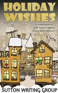 Holiday Wishes - A Compilation of Short Stories, Essays, Poetry, and Memories