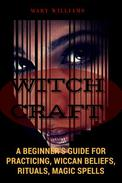 Witchcraft: A Beginner's Guide for Practicing, Wiccan Beliefs, Rituals, Magic Spells