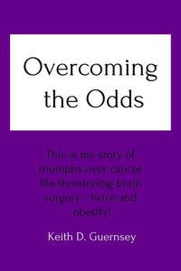 Overcoming the Odds This is My Story of Triumphs over Cancer, Life-Threatening Brain Surgery - Twice and Obesity!