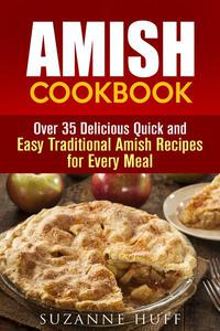 Amish Cookbook: Over 35 Delicious Quick and Easy Traditional Amish Recipes for Every Meal