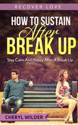 How to Sustain After Break Up: Stay Calm And Happy After A Break Up