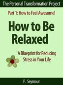 How to Be Relaxed: A Blueprint for Reducing Stress in Your Life