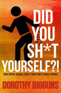 Did You Sh*t Yourself?!: Your Fartin' Asshole Is Not a Great Way to Make Friends
