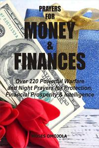 Prayers For Money & Finances: Over 220 Powerful Warfare and Night Prayers for Protection, Financial Prosperity & Intelligence