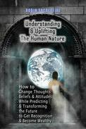 Understanding & Uplifting the Human Nature: How to Change Thoughts, Beliefs and Attitudes, while Predicting and Transforming the Future to Get Recognition and Become Wealthy