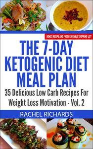 The 7-Day Ketogenic Diet Meal Plan: 35 Delicious Low Carb Recipes For Weight Loss Motivation - Volume 2