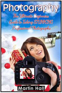 Photography: The Ultimate Beginners Guide to Taking Stunning Professional Photographs