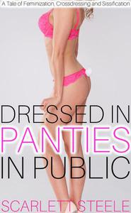 Dressed In Panties In Public - A Tale of Feminization, Crossdressing and Sissification