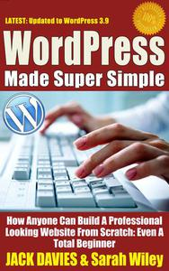WordPress Made Super Simple - How Anyone Can Build A Professional Looking Website From Scratch: Even A Total Beginner