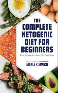 The Complete Ketogenic Diet for Beginners: Easy 5-Ingredient Keto Diet Cookbook