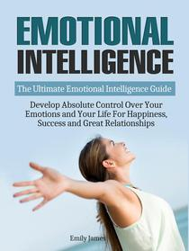 Emotional Intelligence: The Ultimate Emotional Intelligence Guide: Develop Absolute Control Over Your Emotions and Your Life For Happiness, Success and Great Relationships