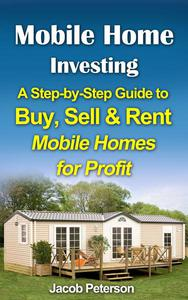 Mobile Home Investing:  A Step-by-Step Guide to Buy, Sell & Rent Mobile Homes for Profit