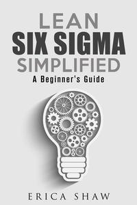 Lean Six Sigma Simplified: A Beginner's Guide