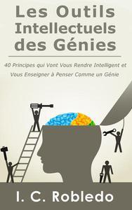 Les Outils Intellectuels des Génies: 40 principes qui vont vous rendre intelligent et vous enseigner à penser comme un génie