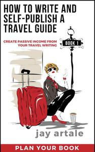 How to Write and Self-Publish a Travel Guide #1 (Plan Your Book): Create Passive Income From Your Travel Writing