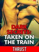 Dark Secrets: Taken on The Train (Public Stranger Sex, Extreme Anal Sex, Taboo Erotica)