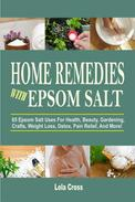 Home Remedies With Epsom Salt: 65 Epsom Salt Uses For Health, Beauty, Gardening, Crafts, Weight Loss, Detox, Pain Relief, And More!