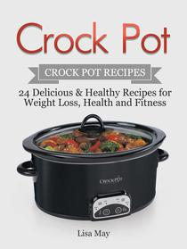 Crock Pot: Crock Pot Recipes - 24 Delicious & Healthy Recipes for Weight Loss, Health and Fitness