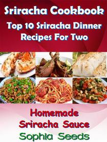 Sriracha Cookbook: Top 10 Sriracha Dinner Recipes For Two with Homemade Sriracha Sauce