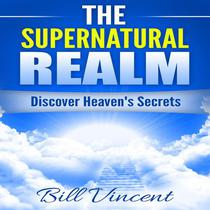 The Supernatural Realm: Discover Heaven's Secrets