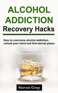 Alcohol Addiction Recovery Hacks: How to Overcome Alcohol Addiction, Unload Your Mind and Find Eternal Peace