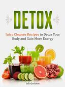Detox: Juicy Cleanse Recipes to Detox Your Body and Gain More Energy