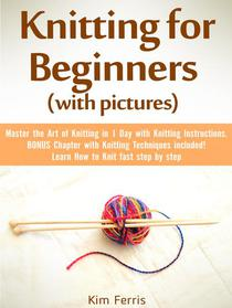Knitting: Master the Art of Knitting in 1 Day with Knitting Instructions and Knitting Techniques! with Pictures
