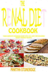 The Renal Diet Cookbook: Your Complete Cookbook Guide with 120+ Easy and Delicious Kidney Friendly Recipes